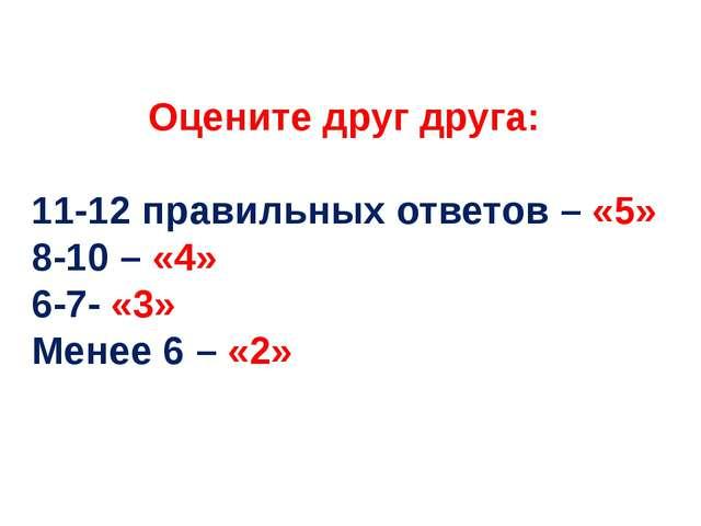 Оцените друг друга: 11-12 правильных ответов – «5» 8-10 – «4» 6-7- «3» Менее...