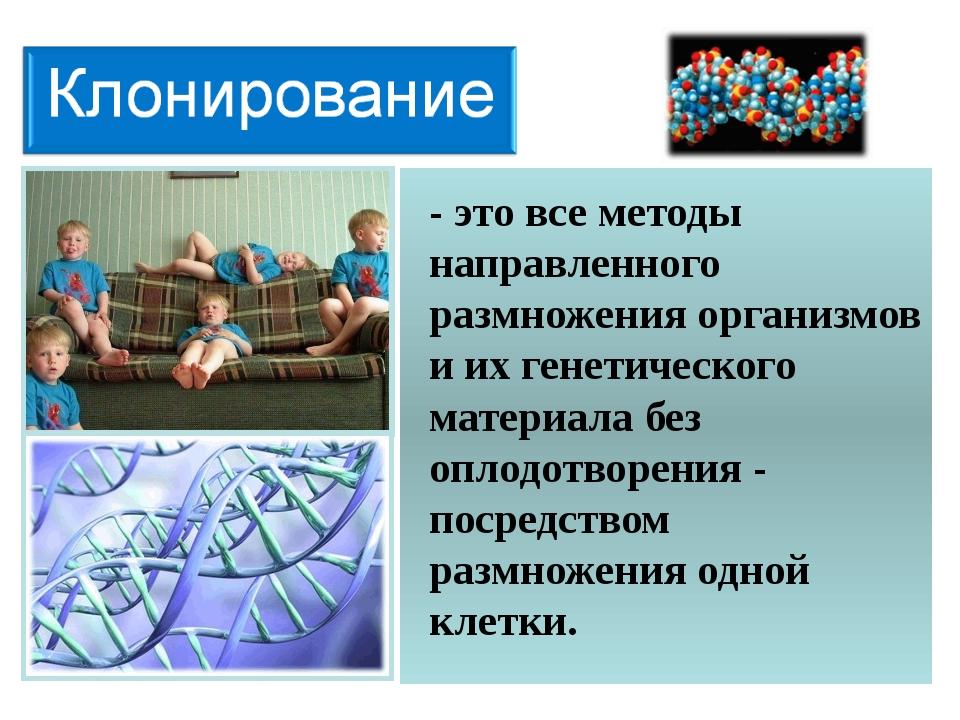 - это все методы направленного размножения организмов и их генетического мате...