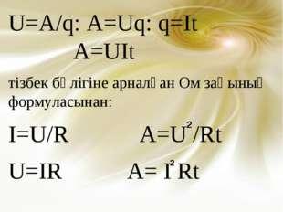 U=A/q: A=Uq: q=It A=UIt тізбек бөлігіне арналған Ом заңының формуласынан: I=U