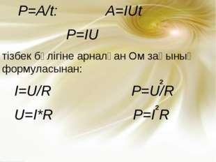 P=A/t: A=IUt P=IU тізбек бөлігіне арналған Ом заңының формуласынан: I=U/R P=