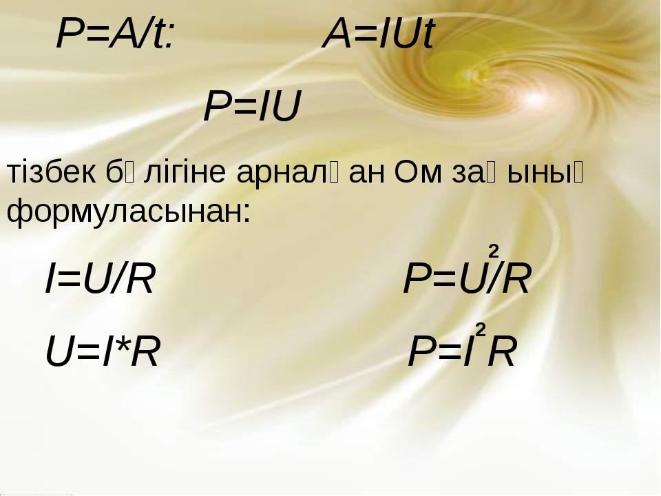 P=A/t: A=IUt P=IU тізбек бөлігіне арналған Ом заңының формуласынан: I=U/R P=...