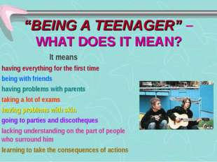 """BEING A TEENAGER"" – WHAT DOES IT MEAN? It means having everything for the fi"