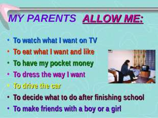 MY PARENTS ALLOW ME: To watch what I want on TV To eat what I want and like T