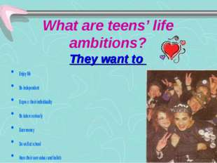 What are teens' life ambitions? They want to Enjoy life Be independent Expres