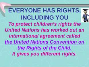 EVERYONE HAS RIGHTS, INCLUDING YOU To protect children's rights the United Na