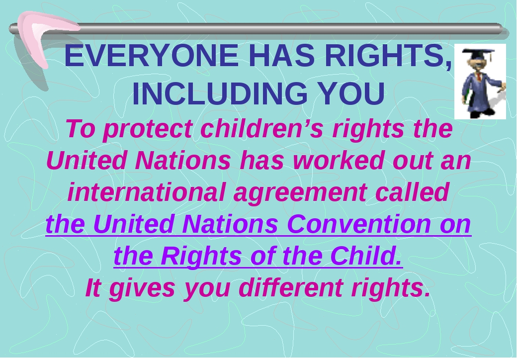 EVERYONE HAS RIGHTS, INCLUDING YOU To protect children's rights the United Na...