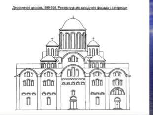 Десятинная церковь. 989-996. Реконструкция западного фасада с галереями