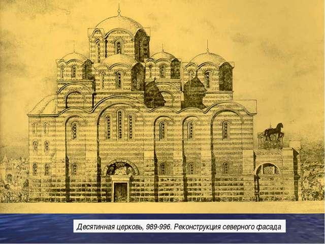 Десятинная церковь, 989-996. Реконструкция северного фасада