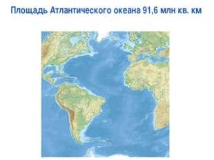 Площадь Атлантического океана 91,6 млн кв. км Page *