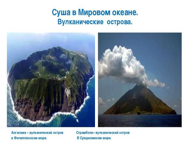 Суша в Мировом океане. Вулканические острова. Аогасима – вулканический остров...
