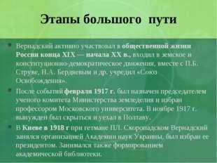 Этапы большого пути Вернадский активно участвовал в общественной жизни России