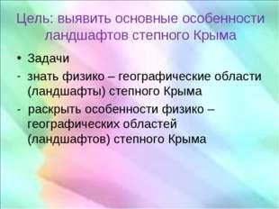 Цель: выявить основные особенности ландшафтов степного Крыма Задачи знать физ