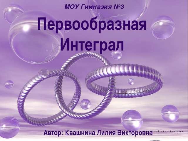 Первообразная Интеграл МОУ Гимназия №3 Автор: Квашнина Лилия Викторовна