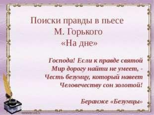 Поиски правды в пьесе М. Горького «На дне» Господа! Если к правде святой Мир