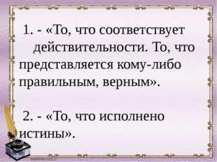 1. - «То, что соответствует действительности. То, что представляется кому-ли