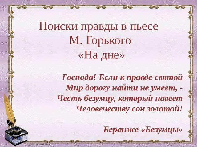 Поиски правды в пьесе М. Горького «На дне» Господа! Если к правде святой Мир...