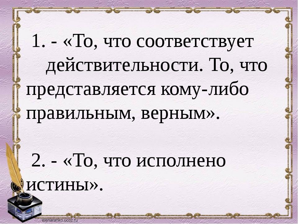 1. - «То, что соответствует действительности. То, что представляется кому-ли...