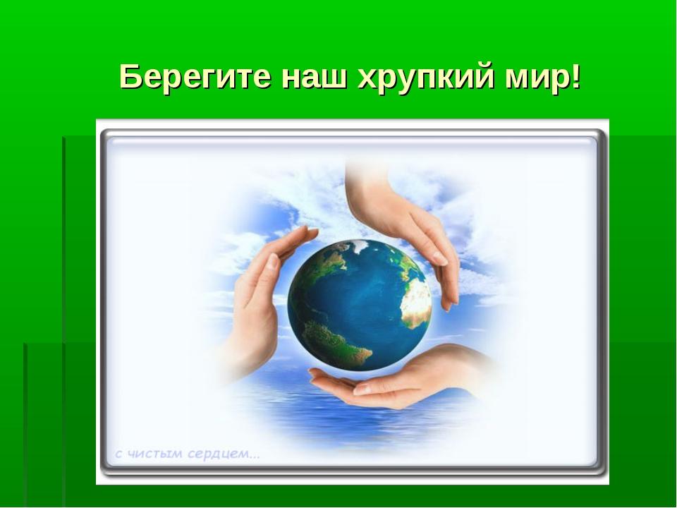 Берегите наш хрупкий мир!
