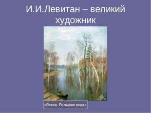И.И.Левитан – великий художник «Весна. Большая вода»