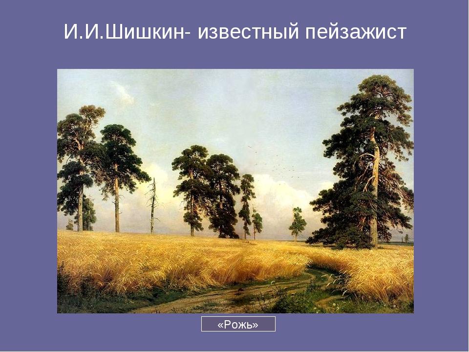 И.И.Шишкин- известный пейзажист «Рожь»