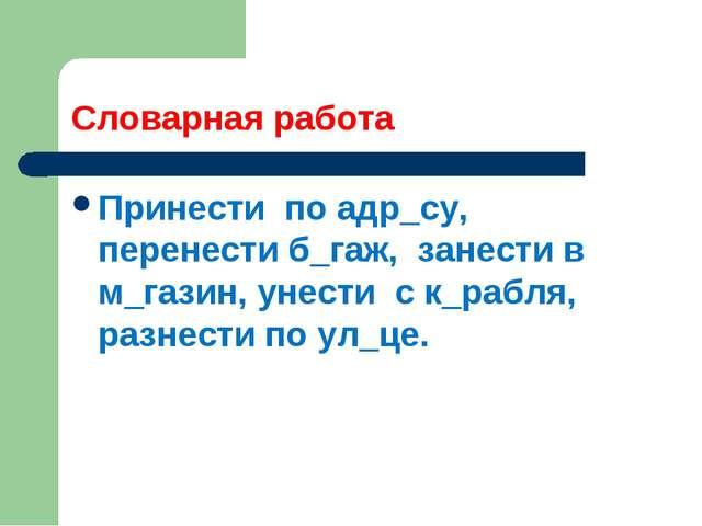 Словарная работа Принести по адр_су, перенести б_гаж, занести в м_газин, унес...