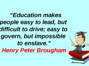 """Education makes people easy to lead, but difficult to drive; easy to govern"