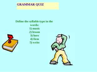 GRAMMAR QUIZ Define the syllable type in the words: 1) music 2) lesson 3) her