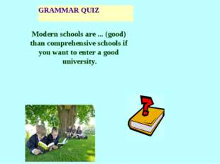 GRAMMAR QUIZ Modern schools are ... (good) than comprehensive schools if you