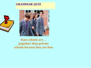 GRAMMAR QUIZ State schools are ... (popular) than private schools because the