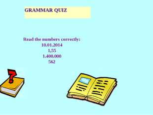 GRAMMAR QUIZ Read the numbers correctly: 10.01.2014 1,55 1.400.000 562