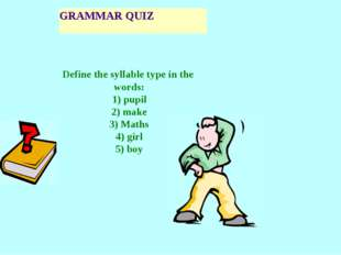 GRAMMAR QUIZ Define the syllable type in the words: 1) pupil 2) make 3) Maths