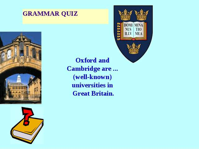 GRAMMAR QUIZ Oxford and Cambridge are ... (well-known) universities in Great...