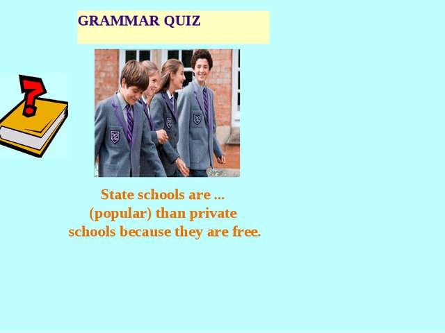 GRAMMAR QUIZ State schools are ... (popular) than private schools because the...