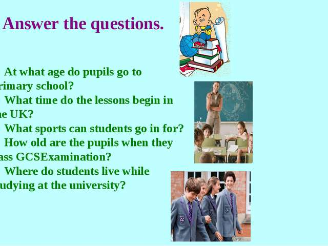 Answer the questions. 1) At what age do pupils go to primary school? 2) What...