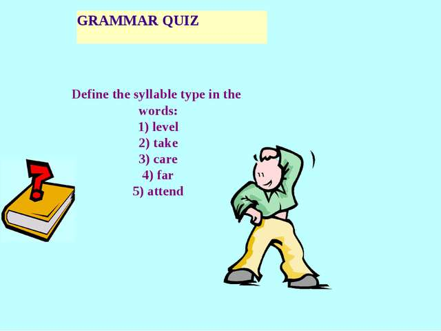 GRAMMAR QUIZ Define the syllable type in the words: 1) level 2) take 3) care...