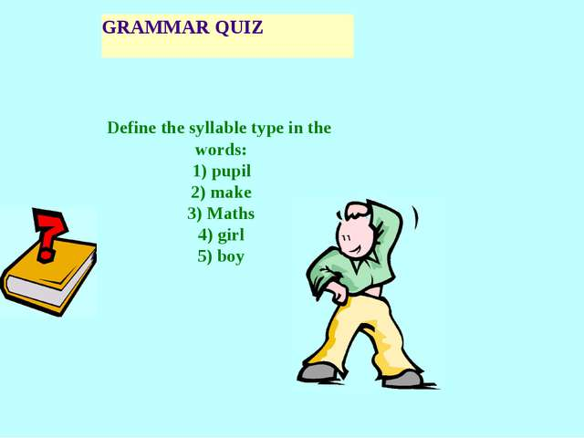 GRAMMAR QUIZ Define the syllable type in the words: 1) pupil 2) make 3) Maths...