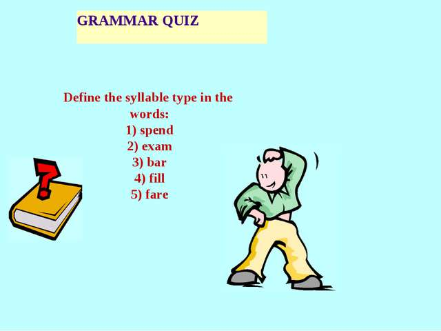 GRAMMAR QUIZ Define the syllable type in the words: 1) spend 2) exam 3) bar 4...
