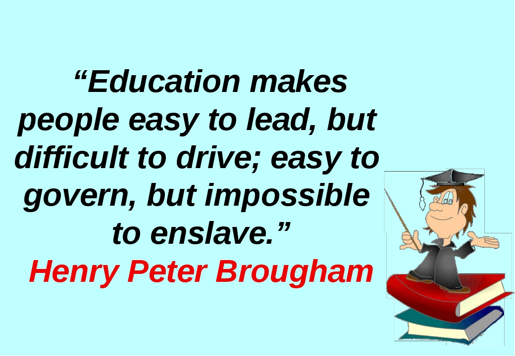"""Education makes people easy to lead, but difficult to drive; easy to govern..."