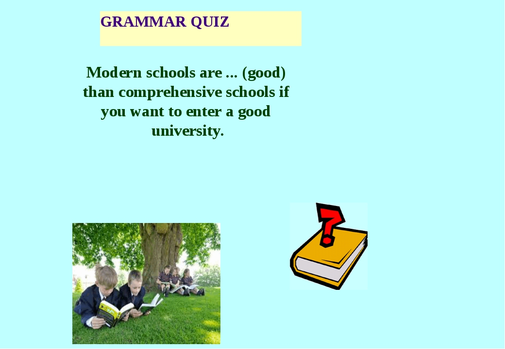 GRAMMAR QUIZ Modern schools are ... (good) than comprehensive schools if you...