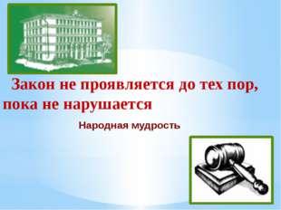 Закон не проявляется до тех пор, пока не нарушается   Закон не проявляется д
