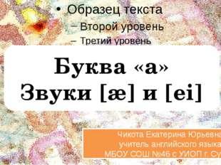Буква «a» Звуки [æ] и [ei] Чикота Екатерина Юрьевна учитель английского язык