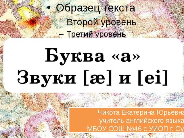 Буква «a» Звуки [æ] и [ei] Чикота Екатерина Юрьевна учитель английского язык...