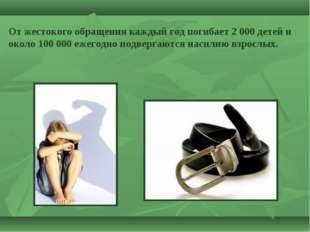 От жестокого обращения каждый год погибает 2 000 детей и около 100 000 ежегод