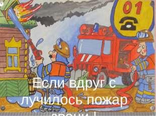 Если вдруг с лучилось пожар звони !