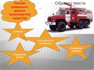 Самосвал Пожарная машина Подъемный кран Снегоуборочная машина Назови правильн