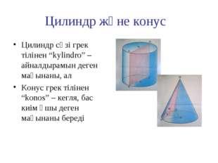 """Цилиндр және конус Цилиндр сөзі грек тілінен """"kylindro"""" – айналдырамын деген"""
