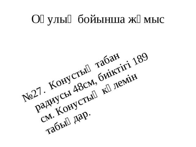 Оқулық бойынша жұмыс №27. Конустың табан радиусы 48см, биіктігі 189 см. Конус...