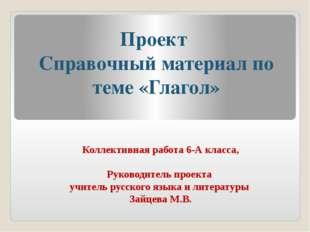 Проект Справочный материал по теме «Глагол» Коллективная работа 6-А класса, Р