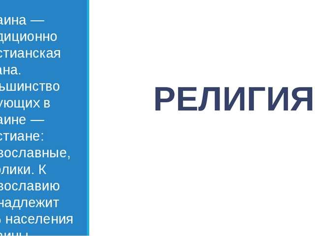 РЕЛИГИЯ Украина — традиционно христианская страна. Большинство верующих в Укр...