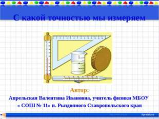 С какой точностью мы измеряем Автор: Апрельская Валентина Ивановна, учитель ф